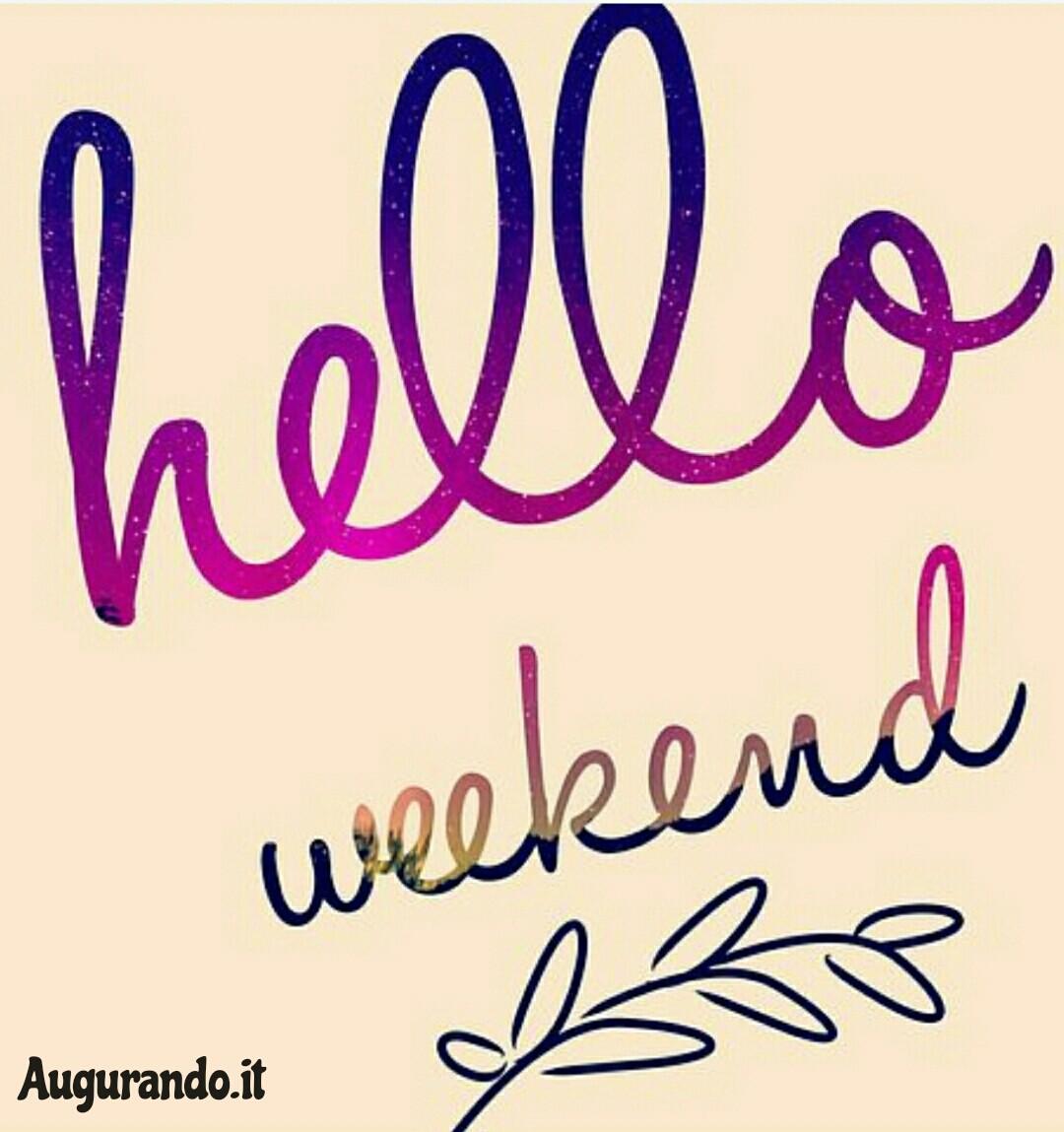 Buon weekend, immagini weekend, sereno fine settimana, sereno weekend, felice weekend, buon weekend a tutti, hello weekend, buon weekend amici